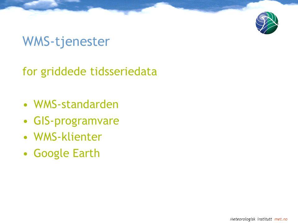 Meteorologisk institutt met.no Tid: WMS-standarden •Støttes i standarden •GetCapabilities: rapporterer tilgjenglige tidspunkt •GetMap: Kan spesifisere tid i TIME- parameteret •Enkelt tidspunkt, flere tidspunkt, enkelt tidsrom, flere tidsrom