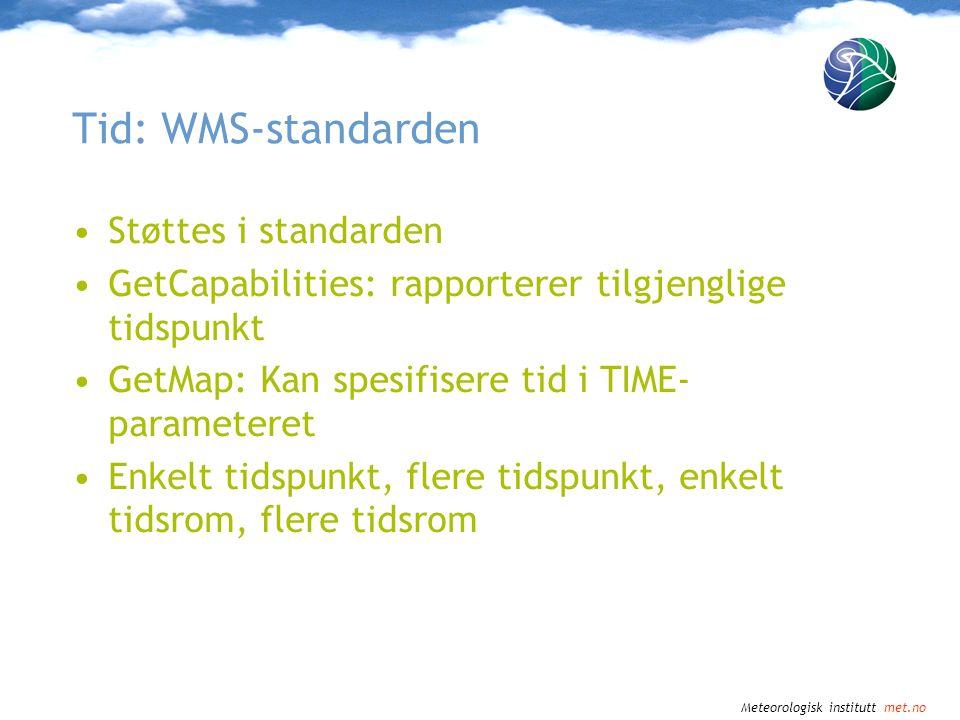 Meteorologisk institutt met.no Tid: WMS-standarden •Støttes i standarden •GetCapabilities: rapporterer tilgjenglige tidspunkt •GetMap: Kan spesifisere