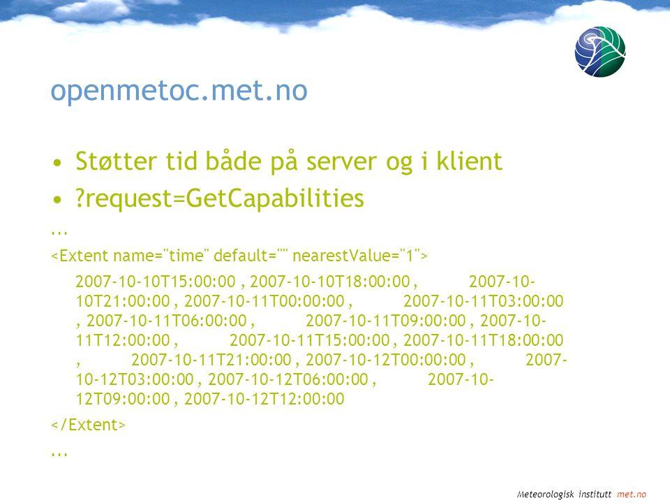 Meteorologisk institutt met.no openmetoc.met.no •Støtter tid både på server og i klient •?request=GetCapabilities... 2007-10-10T15:00:00, 2007-10-10T1
