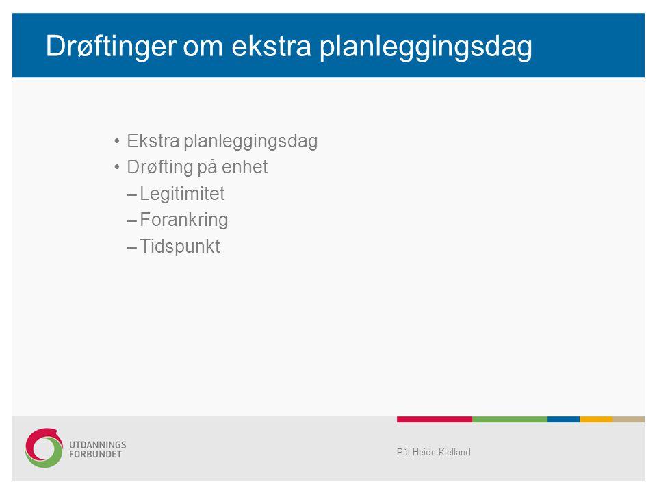 Drøftinger om ekstra planleggingsdag •Ekstra planleggingsdag •Drøfting på enhet –Legitimitet –Forankring –Tidspunkt Pål Heide Kielland