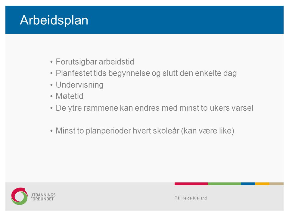 Arbeidsplan •Forutsigbar arbeidstid •Planfestet tids begynnelse og slutt den enkelte dag •Undervisning •Møtetid •De ytre rammene kan endres med minst