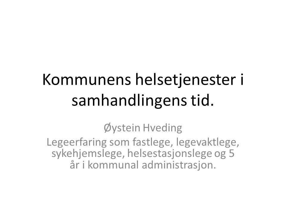 Kommunens helsetjenester i samhandlingens tid. Øystein Hveding Legeerfaring som fastlege, legevaktlege, sykehjemslege, helsestasjonslege og 5 år i kom