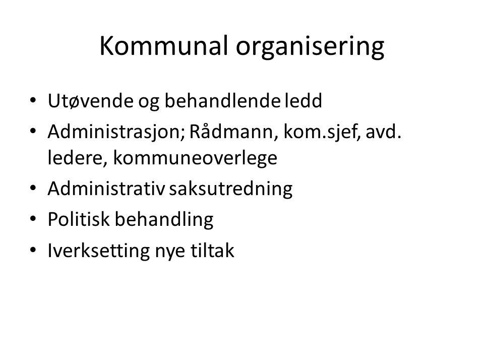 Kommunal organisering • Utøvende og behandlende ledd • Administrasjon; Rådmann, kom.sjef, avd. ledere, kommuneoverlege • Administrativ saksutredning •
