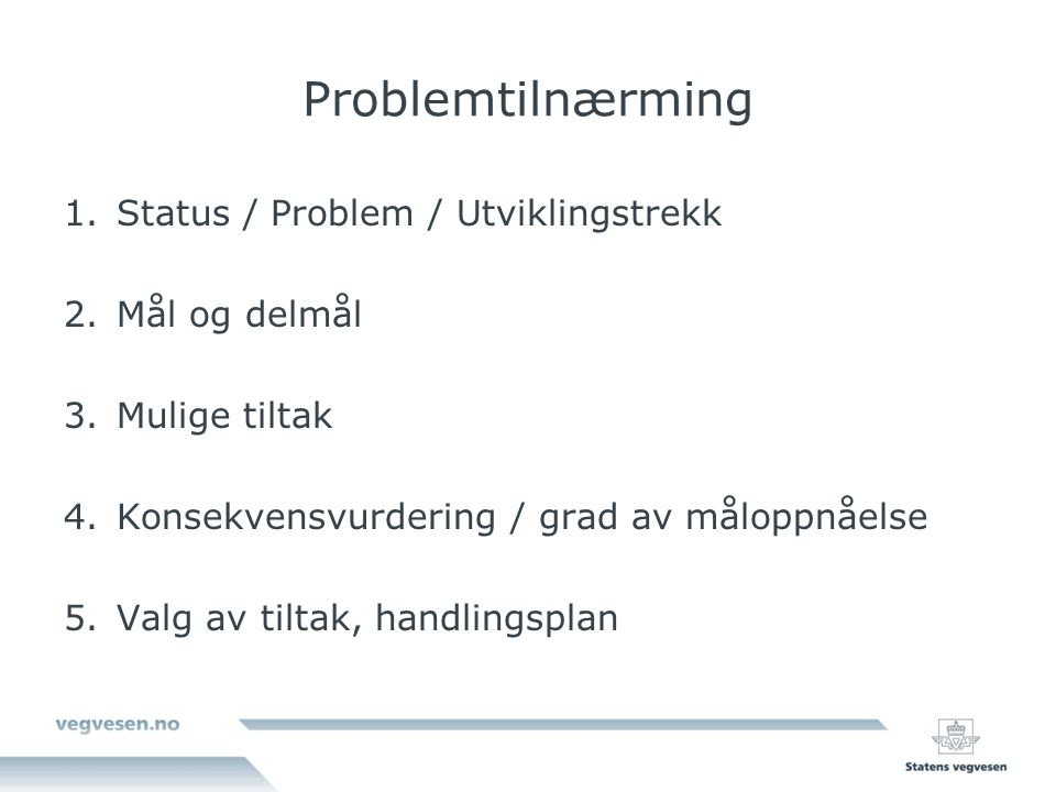 Problemtilnærming 1.Status / Problem / Utviklingstrekk 2.Mål og delmål 3.Mulige tiltak 4.Konsekvensvurdering / grad av måloppnåelse 5.Valg av tiltak,