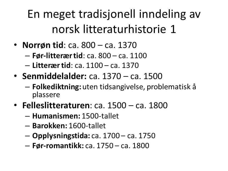 En meget tradisjonell inndeling av norsk litteraturhistorie 1 • Norrøn tid: ca. 800 – ca. 1370 – Før-litterær tid: ca. 800 – ca. 1100 – Litterær tid: