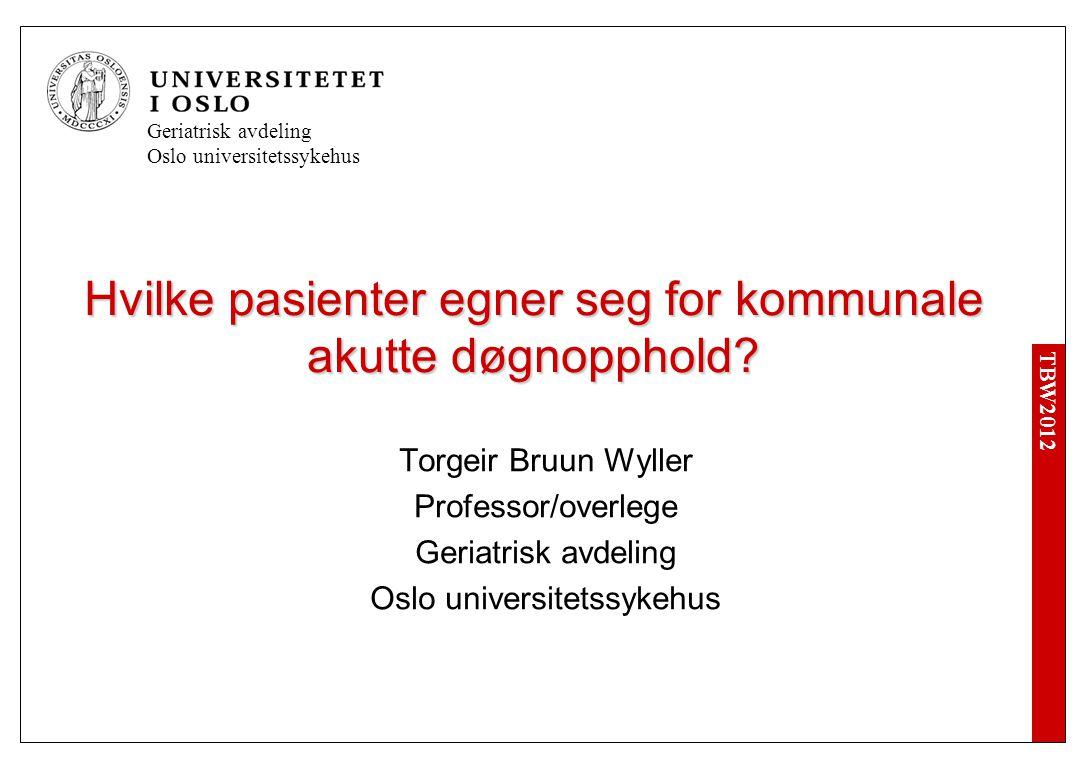 TBW2012 Geriatrisk avdeling Oslo universitetssykehus Hvilke pasienter egner seg for kommunale akutte døgnopphold.