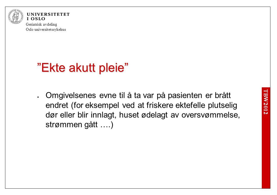 TBW2012 Geriatrisk avdeling Oslo universitetssykehus Ekte akutt pleie  Omgivelsenes evne til å ta var på pasienten er brått endret (for eksempel ved at friskere ektefelle plutselig dør eller blir innlagt, huset ødelagt av oversvømmelse, strømmen gått ….)