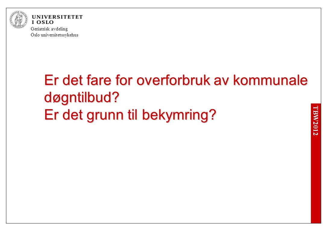 TBW2012 Geriatrisk avdeling Oslo universitetssykehus Er det fare for overforbruk av kommunale døgntilbud.