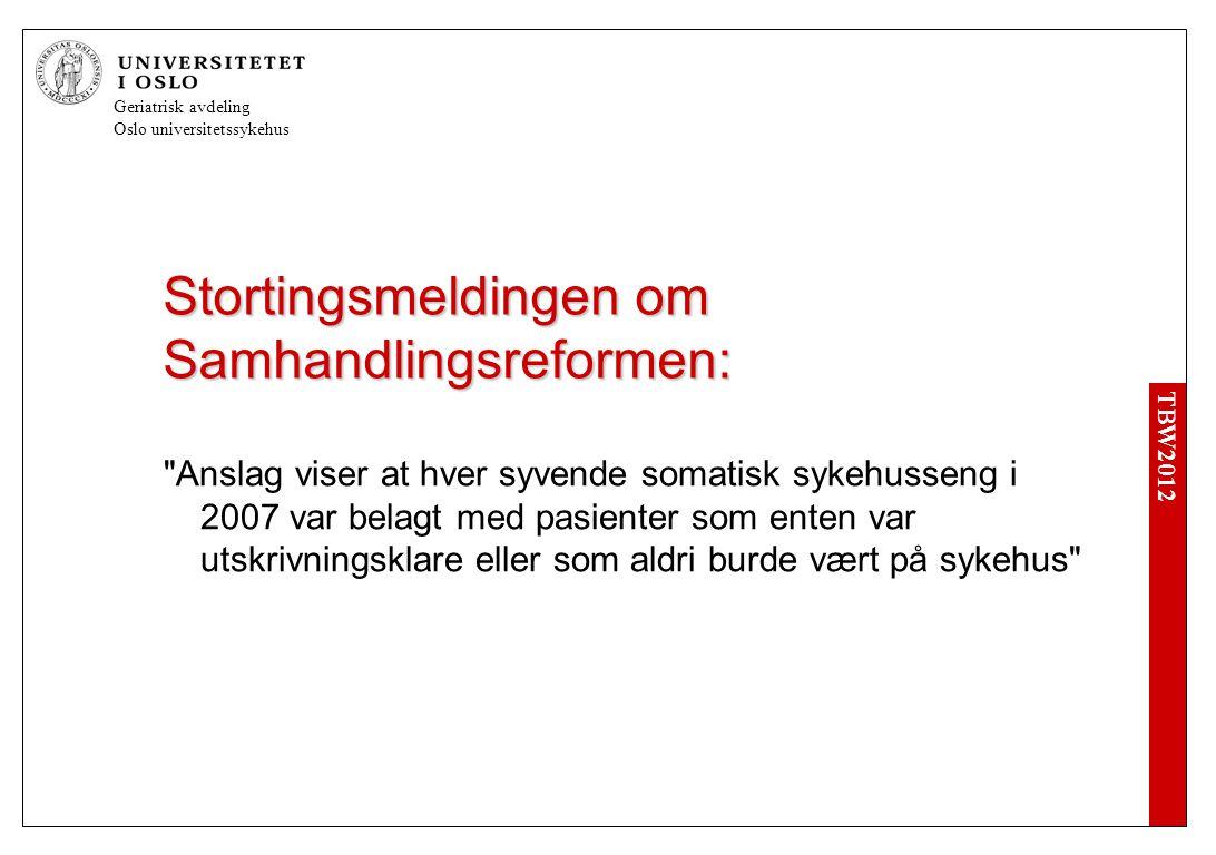 TBW2012 Geriatrisk avdeling Oslo universitetssykehus Stortingsmeldingen om Samhandlingsreformen: Anslag viser at hver syvende somatisk sykehusseng i 2007 var belagt med pasienter som enten var utskrivningsklare eller som aldri burde vært på sykehus