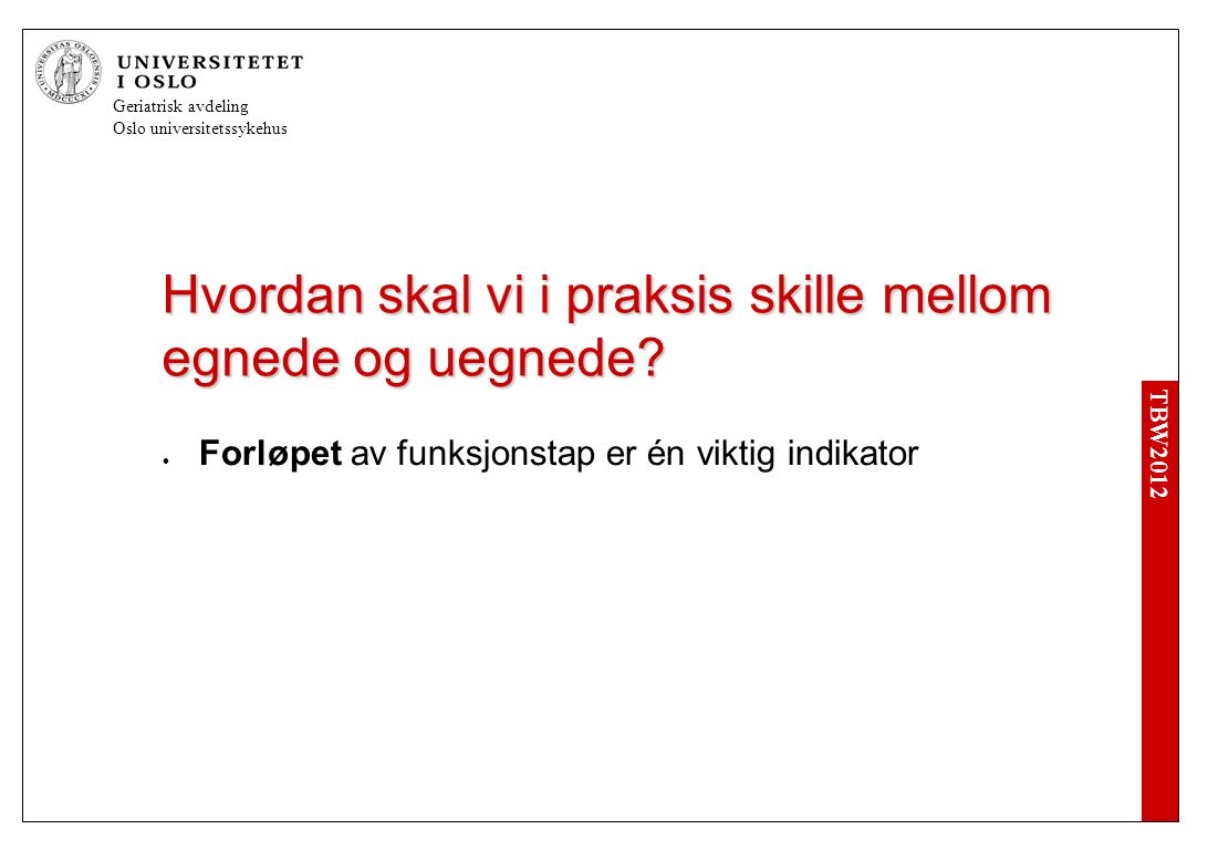 TBW2012 Geriatrisk avdeling Oslo universitetssykehus Hvordan skal vi i praksis skille mellom egnede og uegnede.