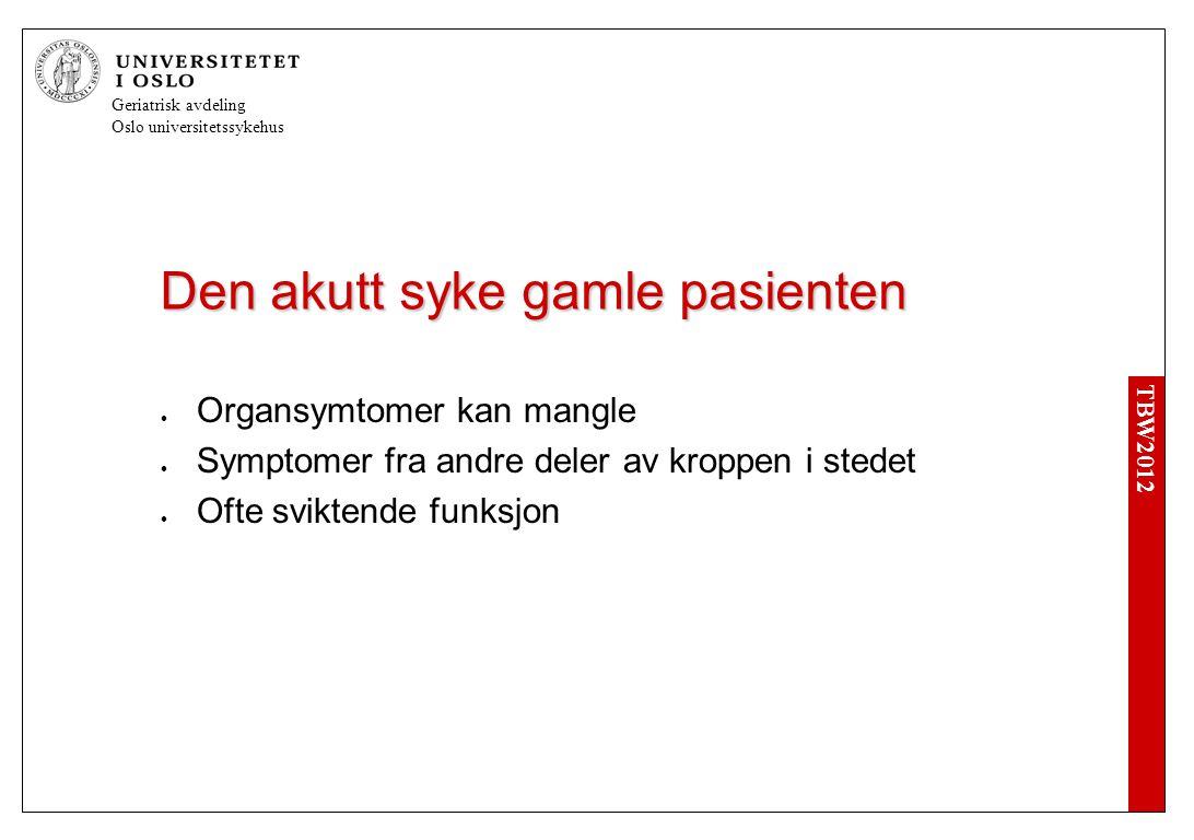 TBW2012 Geriatrisk avdeling Oslo universitetssykehus Den akutt syke gamle pasienten  Organsymtomer kan mangle  Symptomer fra andre deler av kroppen i stedet  Ofte sviktende funksjon