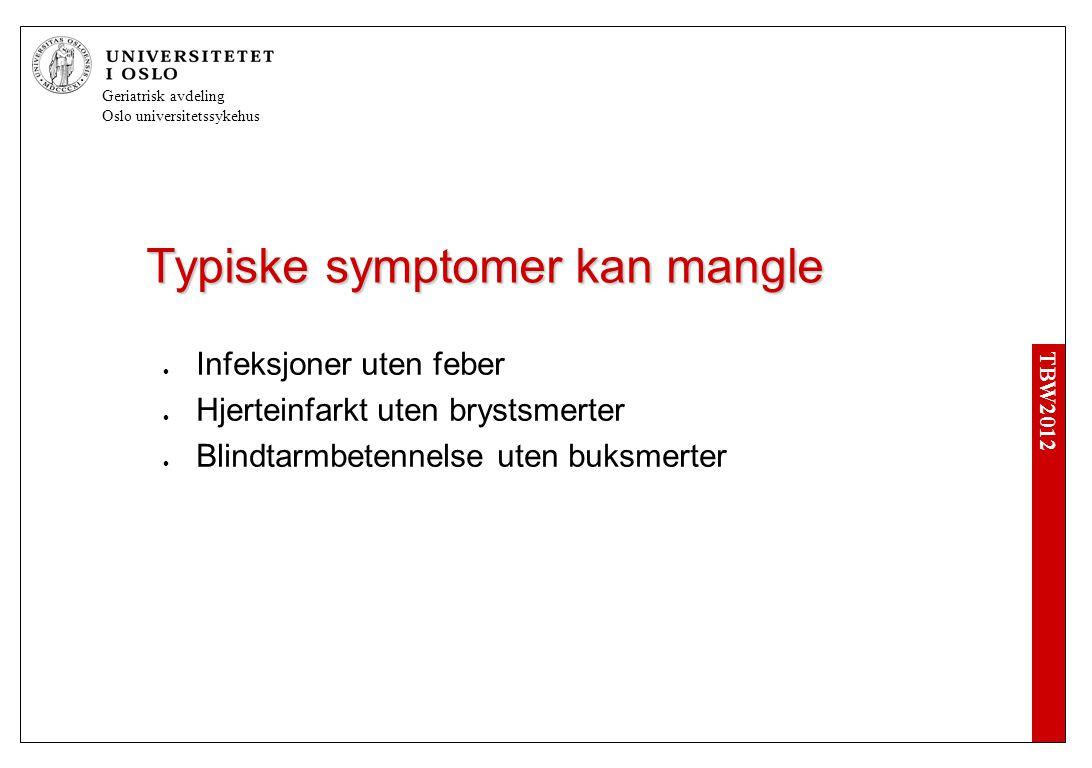 TBW2012 Geriatrisk avdeling Oslo universitetssykehus Typiske symptomer kan mangle  Infeksjoner uten feber  Hjerteinfarkt uten brystsmerter  Blindtarmbetennelse uten buksmerter