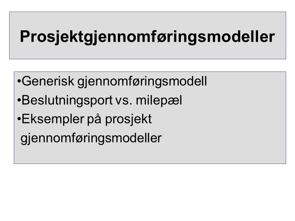 Prosjektgjennomføringsmodeller •Generisk gjennomføringsmodell •Beslutningsport vs. milepæl •Eksempler på prosjekt gjennomføringsmodeller