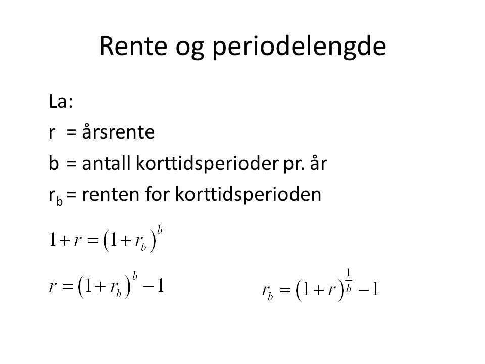 Rente og periodelengde La: r= årsrente b= antall korttidsperioder pr. år r b = renten for korttidsperioden