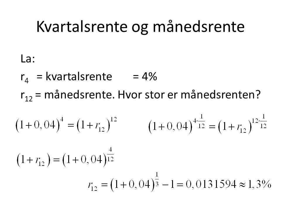 Kvartalsrente og månedsrente La: r 4 = kvartalsrente= 4% r 12 = månedsrente. Hvor stor er månedsrenten?