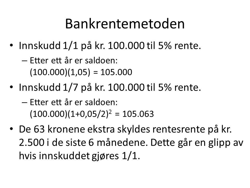 Bankrentemetoden • Innskudd 1/1 på kr. 100.000 til 5% rente. – Etter ett år er saldoen: (100.000)(1,05) = 105.000 • Innskudd 1/7 på kr. 100.000 til 5%