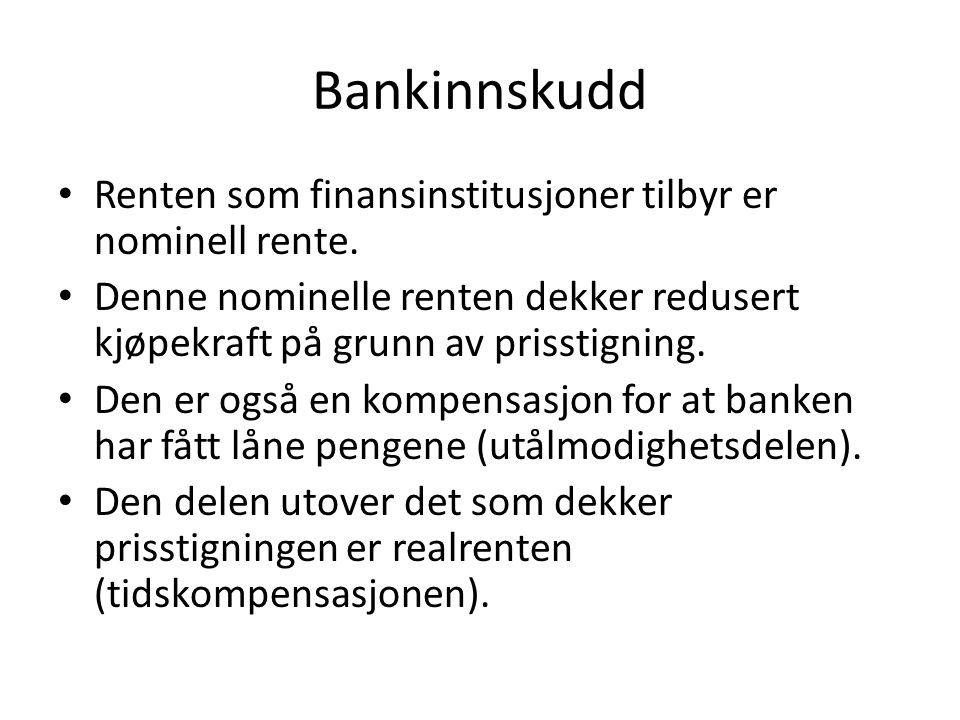 Bankinnskudd • Renten som finansinstitusjoner tilbyr er nominell rente. • Denne nominelle renten dekker redusert kjøpekraft på grunn av prisstigning.
