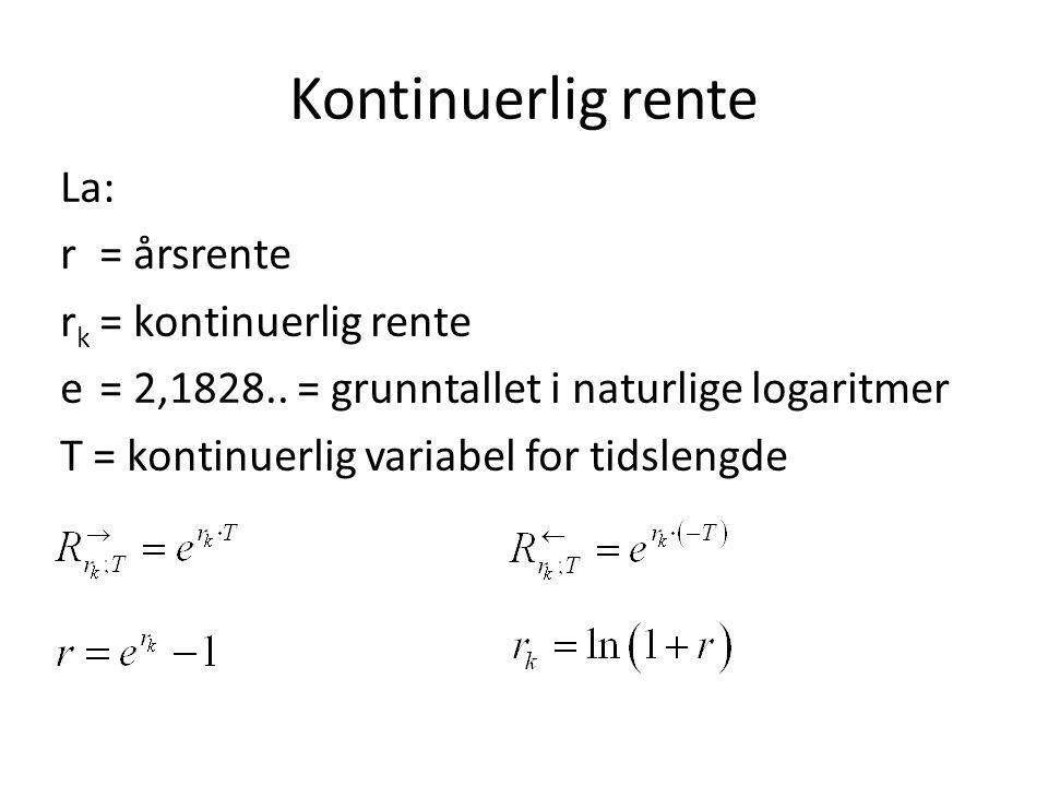 Kontinuerlig rente La: r= årsrente r k = kontinuerlig rente e= 2,1828.. = grunntallet i naturlige logaritmer T = kontinuerlig variabel for tidslengde