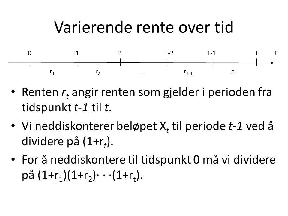 Varierende rente over tid t01 r2r2 2... T r1r1 T-2 r T-1 T-1 rTrT • Renten r t angir renten som gjelder i perioden fra tidspunkt t-1 til t. • Vi neddi