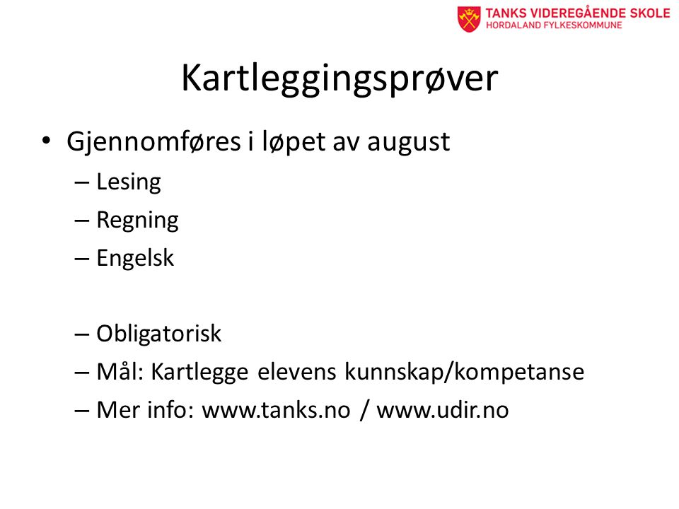Kartleggingsprøver • Gjennomføres i løpet av august – Lesing – Regning – Engelsk – Obligatorisk – Mål: Kartlegge elevens kunnskap/kompetanse – Mer info: www.tanks.no / www.udir.no
