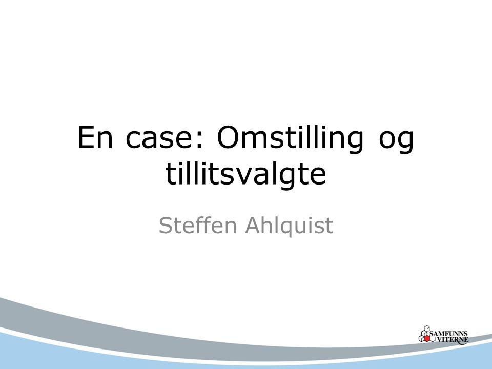 En case: Omstilling og tillitsvalgte Steffen Ahlquist