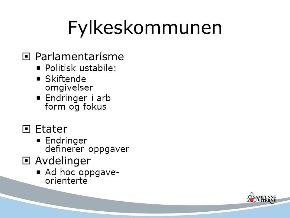 Fylkeskommunen  Parlamentarisme  Politisk ustabile:  Skiftende omgivelser  Endringer i arb form og fokus  Etater  Endringer definerer oppgaver 