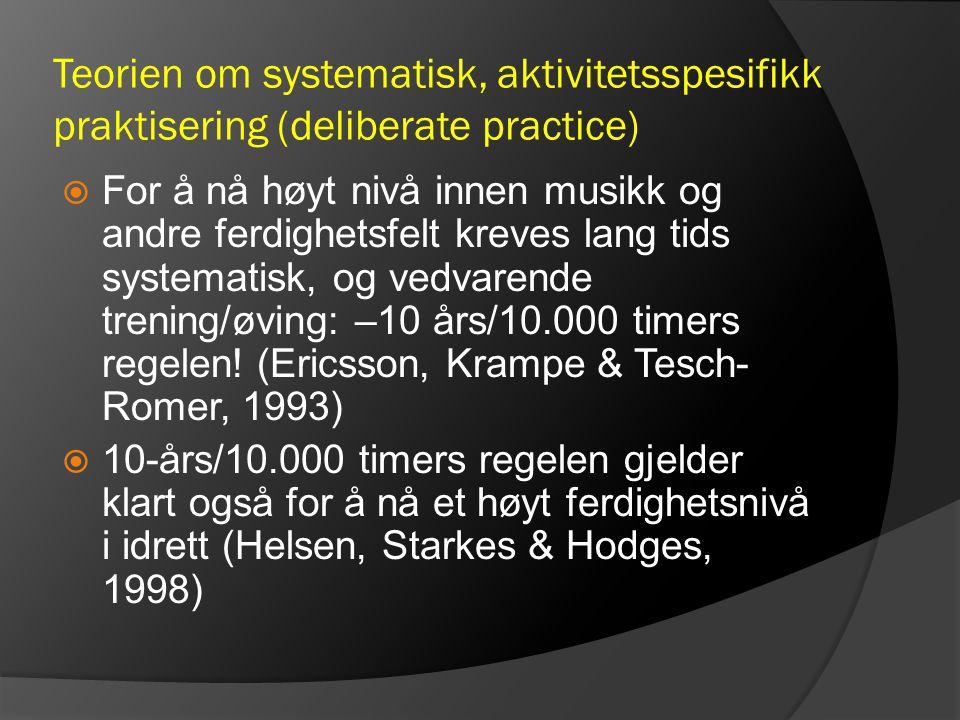 Teorien om systematisk, aktivitetsspesifikk praktisering (deliberate practice)  For å nå høyt nivå innen musikk og andre ferdighetsfelt kreves lang t