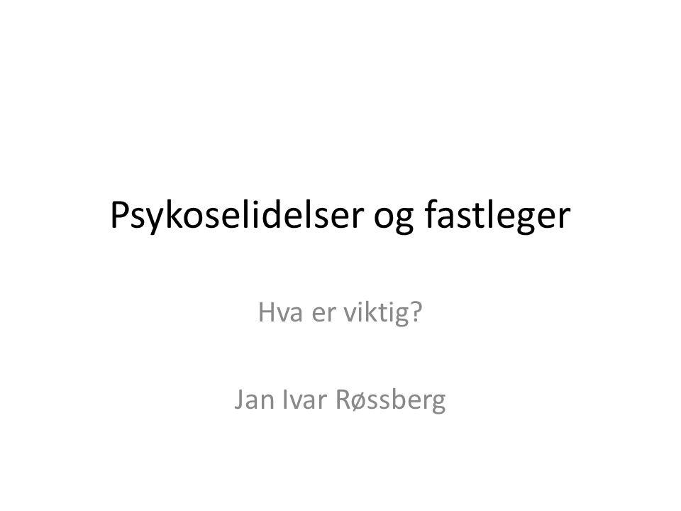Psykoselidelser og fastleger Hva er viktig? Jan Ivar Røssberg