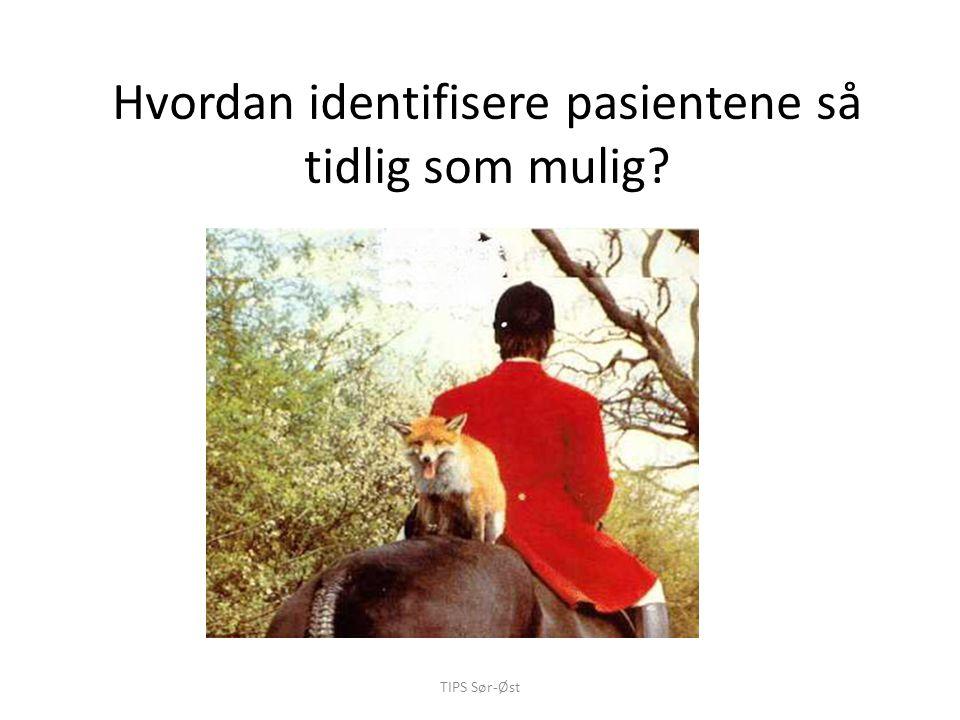 TIPS Sør-Øst Hvordan identifisere pasientene så tidlig som mulig?