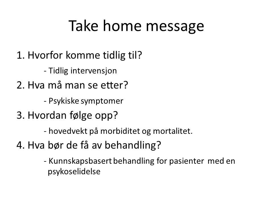 Take home message 1. Hvorfor komme tidlig til? - Tidlig intervensjon 2. Hva må man se etter? - Psykiske symptomer 3. Hvordan følge opp? - hovedvekt på