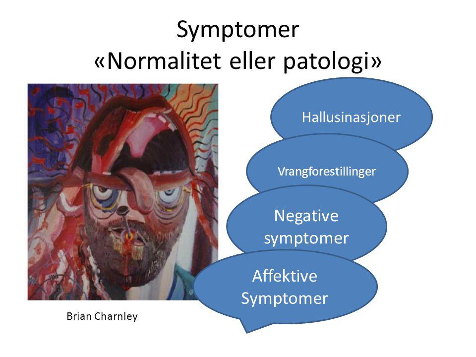 Symptomer «Normalitet eller patologi» Hallusinasjoner Vrangforestillinger Negative symptomer Affektive Symptomer Brian Charnley
