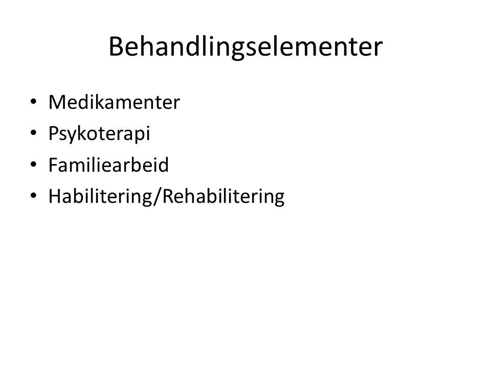 Behandlingselementer • Medikamenter • Psykoterapi • Familiearbeid • Habilitering/Rehabilitering