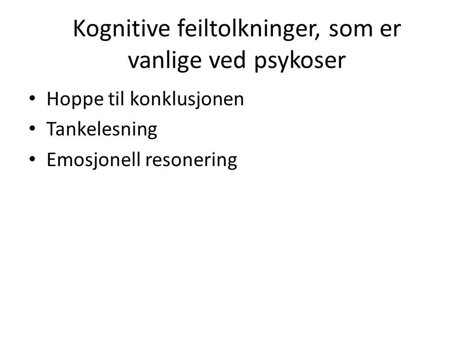 Kognitive feiltolkninger, som er vanlige ved psykoser • Hoppe til konklusjonen • Tankelesning • Emosjonell resonering