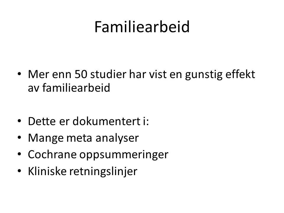 Familiearbeid • Mer enn 50 studier har vist en gunstig effekt av familiearbeid • Dette er dokumentert i: • Mange meta analyser • Cochrane oppsummering