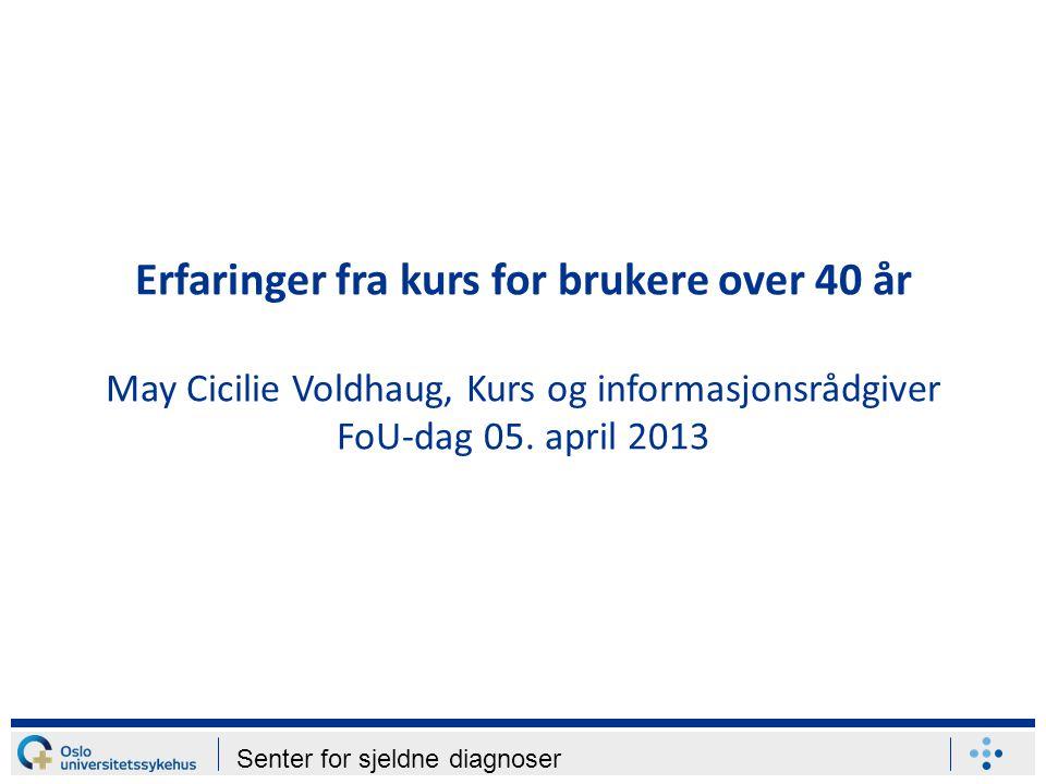 Senter for sjeldne diagnoser Erfaringer fra kurs for brukere over 40 år May Cicilie Voldhaug, Kurs og informasjonsrådgiver FoU-dag 05. april 2013