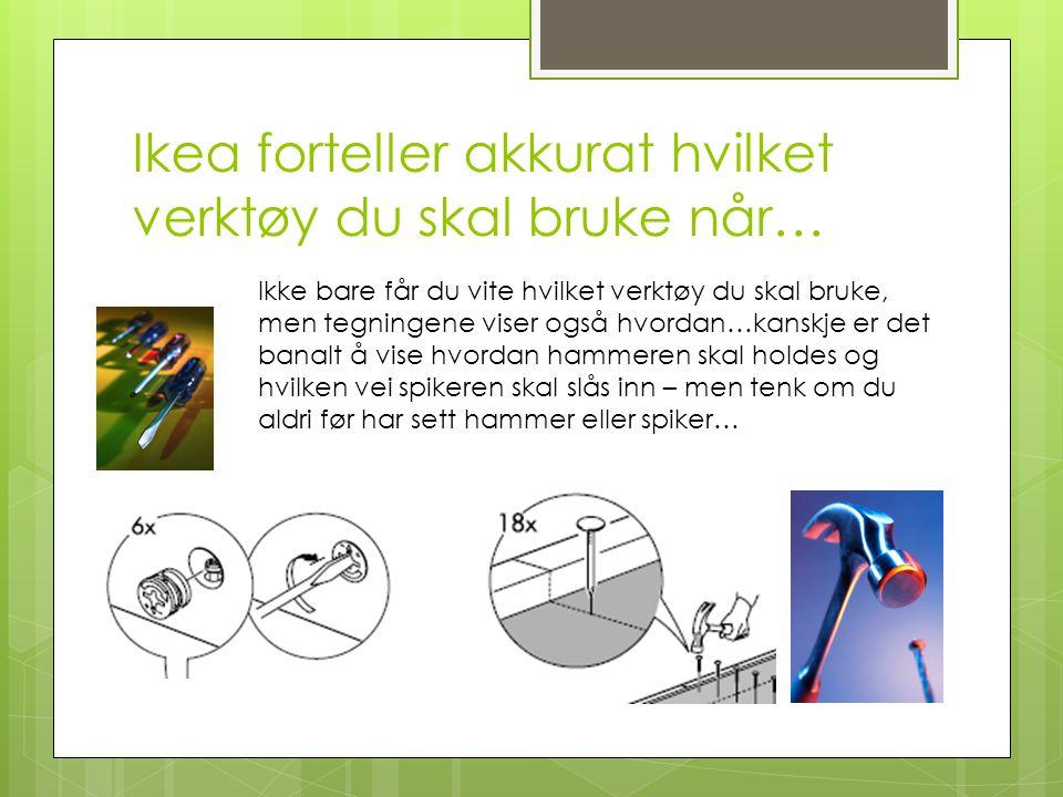 Ikea forteller akkurat hvilket verktøy du skal bruke når… Ikke bare får du vite hvilket verktøy du skal bruke, men tegningene viser også hvordan…kanskje er det banalt å vise hvordan hammeren skal holdes og hvilken vei spikeren skal slås inn – men tenk om du aldri før har sett hammer eller spiker…