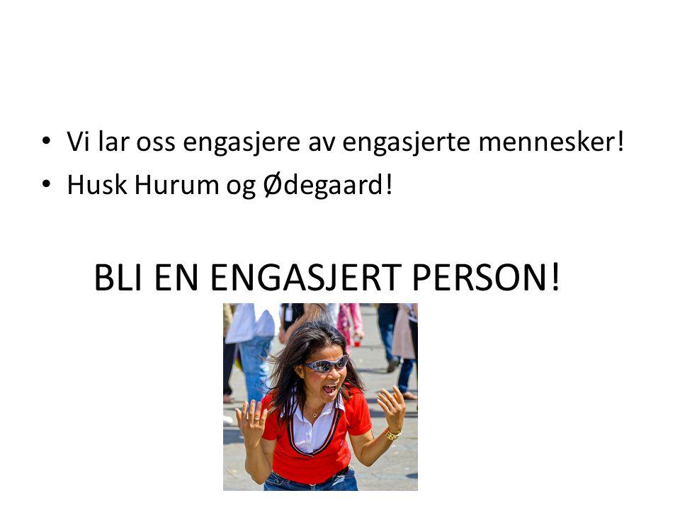 BLI EN ENGASJERT PERSON! • Vi lar oss engasjere av engasjerte mennesker! • Husk Hurum og Ødegaard!