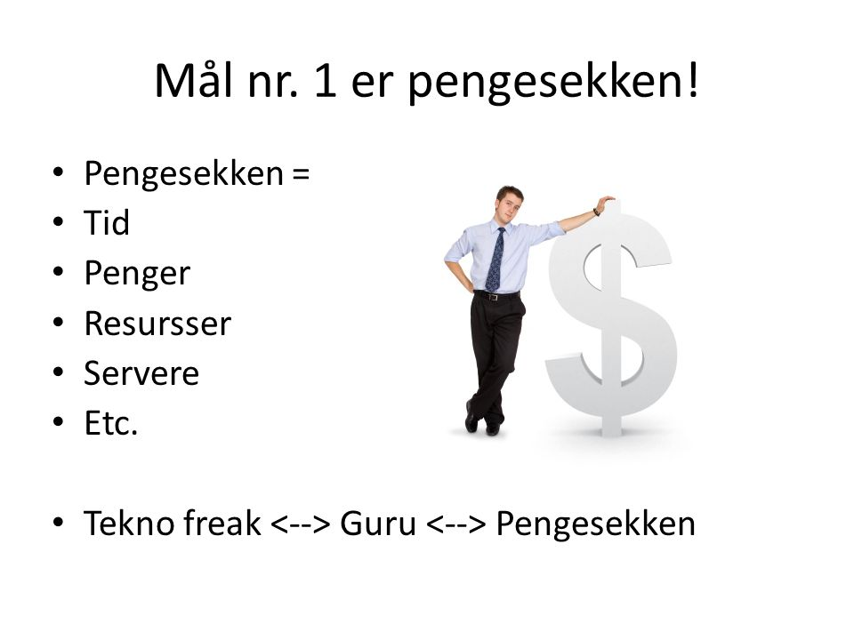 Mål nr.1 er pengesekken. • Pengesekken = • Tid • Penger • Resursser • Servere • Etc.