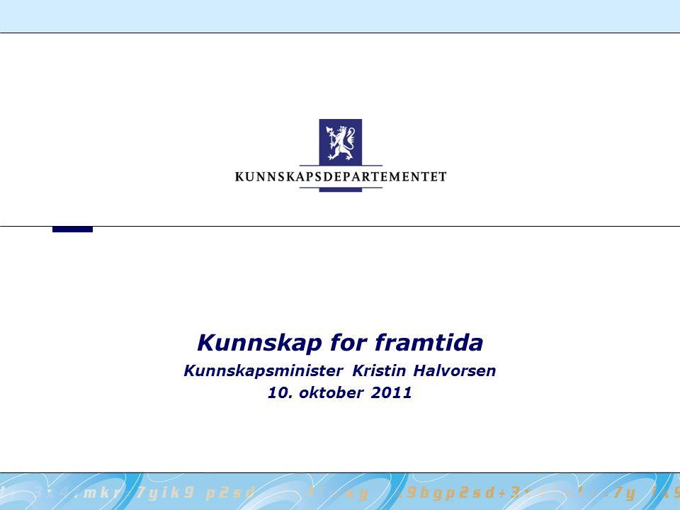 Kunnskapsminister Kristin Halvorsen 10. oktober 2011 Kunnskap for framtida