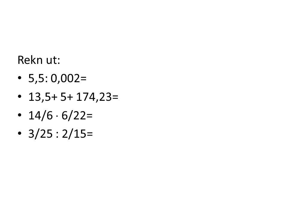 Rekn ut: • 5,5: 0,002= • 13,5+ 5+ 174,23= • 14/6  6/22= • 3/25 : 2/15=