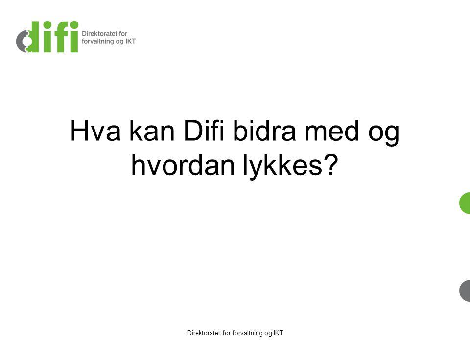 Hva kan Difi bidra med og hvordan lykkes? Direktoratet for forvaltning og IKT