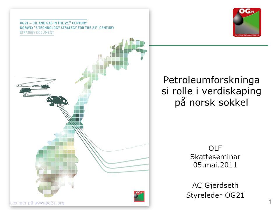 Petroleumforskninga si rolle i verdiskaping på norsk sokkel OLF Skatteseminar 05.mai.2011 AC Gjerdseth Styreleder OG21 1 Les mer på www.og21.org