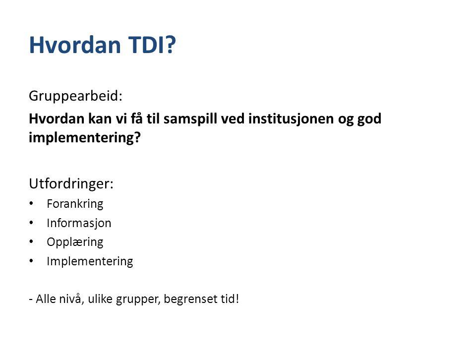 Hvordan TDI? Gruppearbeid: Hvordan kan vi få til samspill ved institusjonen og god implementering? Utfordringer: • Forankring • Informasjon • Opplærin