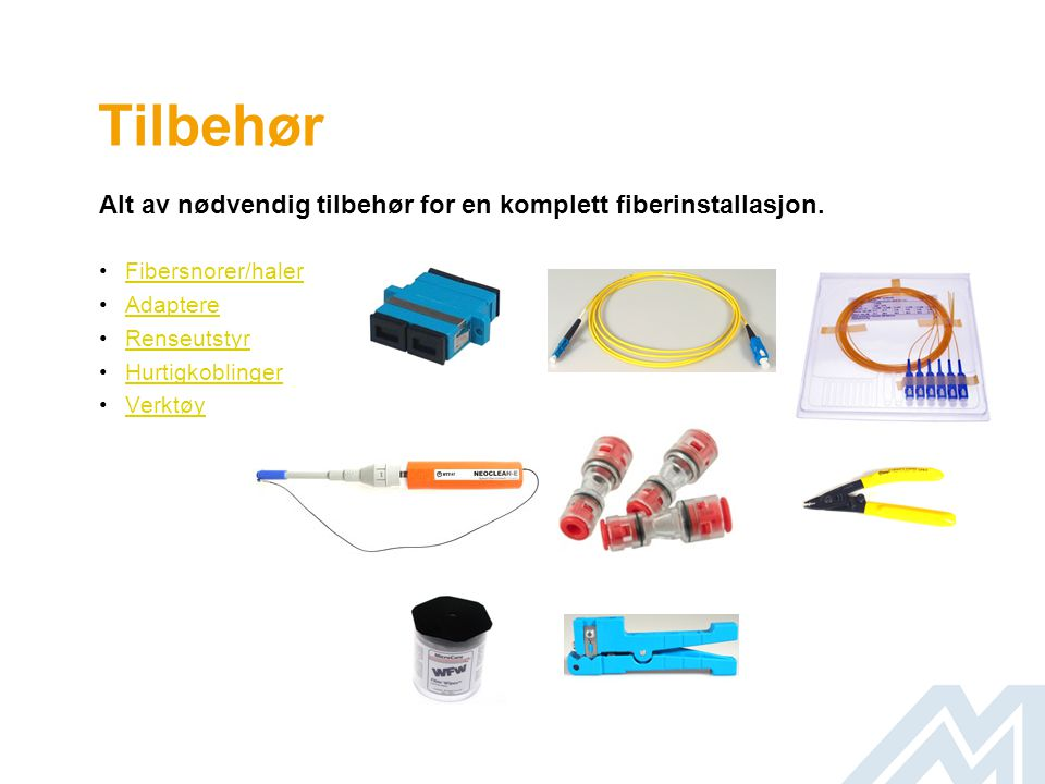 Tilbehør Alt av nødvendig tilbehør for en komplett fiberinstallasjon. •Fibersnorer/halerFibersnorer/haler •AdaptereAdaptere •RenseutstyrRenseutstyr •H