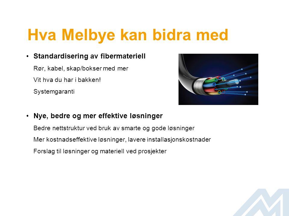 Hva Melbye kan bidra med •Opplæring og kursing av medarbeidere •Konsulenttjenester Test/måling av fiber, løsningsbeskrivelser, prosjektering •Konkurransedyktige priser Egen forhåndsdefinert prisliste •Garanti for lagerføring av prioriterte produkter