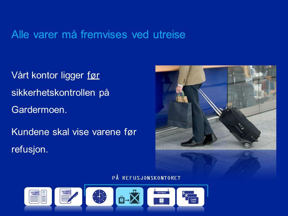 Alle varer må fremvises ved utreise Vårt kontor ligger før sikkerhetskontrollen på Gardermoen. Kundene skal vise varene før refusjon. PÅ REFUSJONSKONT