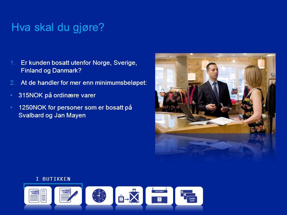 Hva skal du gjøre? 1.Er kunden bosatt utenfor Norge, Sverige, Finland og Danmark? 2.At de handler for mer enn minimumsbeløpet: •315NOK på ordinære var