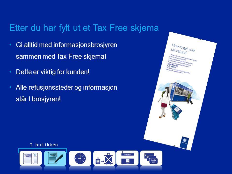 Etter du har fylt ut et Tax Free skjema •Gi alltid med informasjonsbrosjyren sammen med Tax Free skjema! •Dette er viktig for kunden! •Alle refusjonss