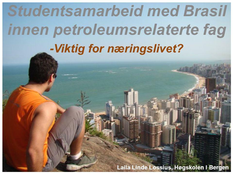Studentsamarbeid med Brasil innen petroleumsrelaterte fag -Viktig for næringslivet? Laila Linde Lossius, Høgskolen I Bergen