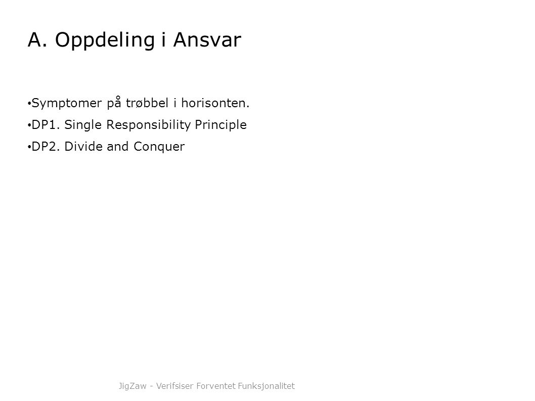 A. Oppdeling i Ansvar • Symptomer på trøbbel i horisonten. • DP1. Single Responsibility Principle • DP2. Divide and Conquer JigZaw - Verifsiser Forven